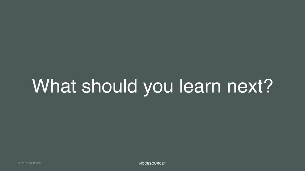 © 2019 NodeSourc e What should you learn next?