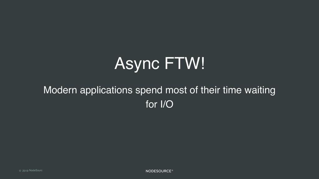 © 2019 NodeSourc e Async FTW! Modern applicatio...