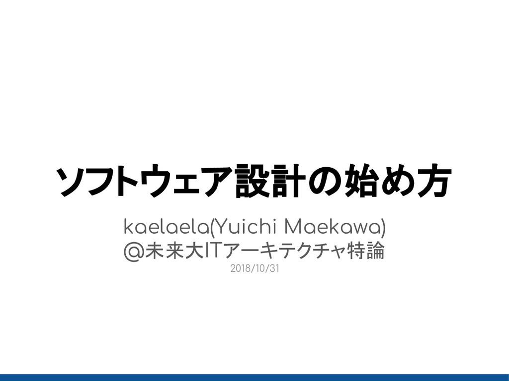 ソフトウェア設計の始め方 kaelaela(Yuichi Maekawa) @未来大ITアーキ...