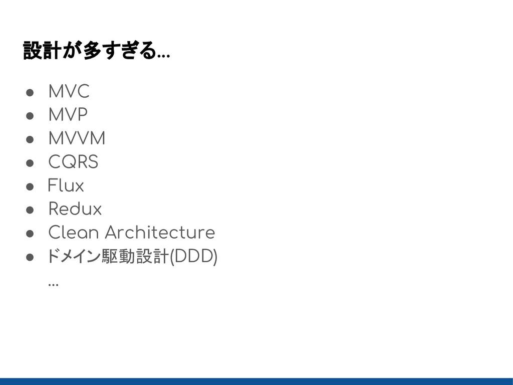 設計が多すぎる... ● MVC ● MVP ● MVVM ● CQRS ● Flux ● R...