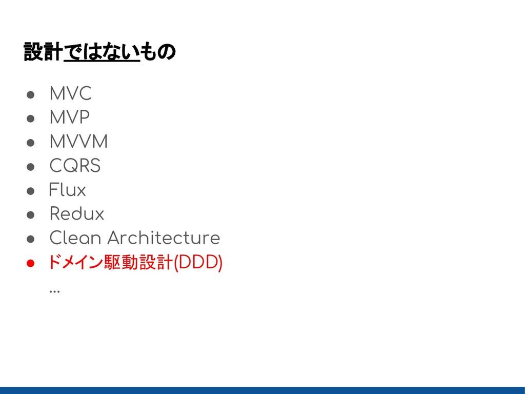 設計ではないもの ● MVC ● MVP ● MVVM ● CQRS ● Flux ● Red...