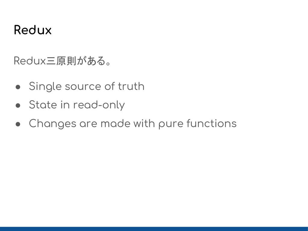 Redux Redux三原則がある。 ● Single source of truth ● S...