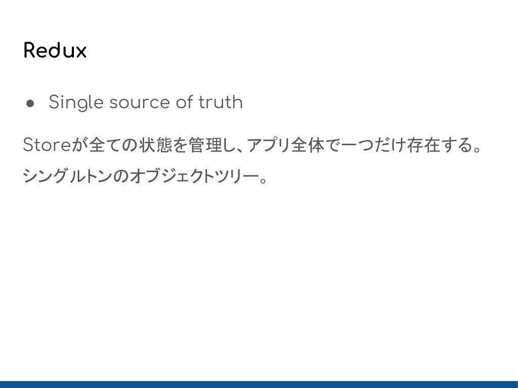 Redux ● Single source of truth Storeが全ての状態を管理し、...