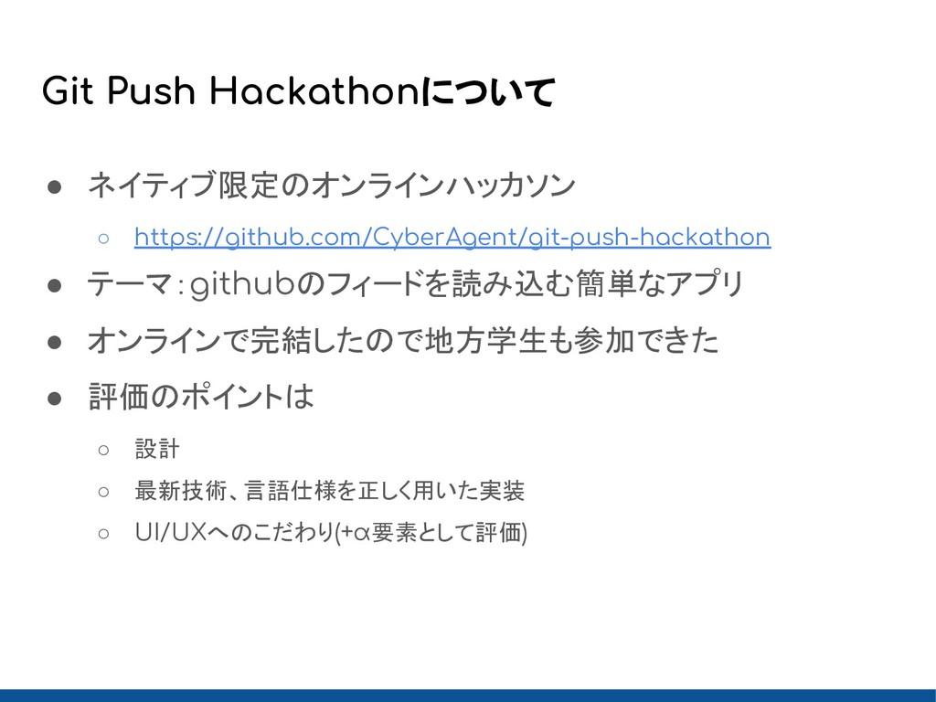 Git Push Hackathonについて ● ネイティブ限定のオンラインハッカソン ○ h...