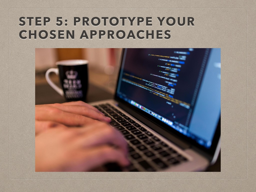 STEP 5: PROTOTYPE YOUR CHOSEN APPROACHES