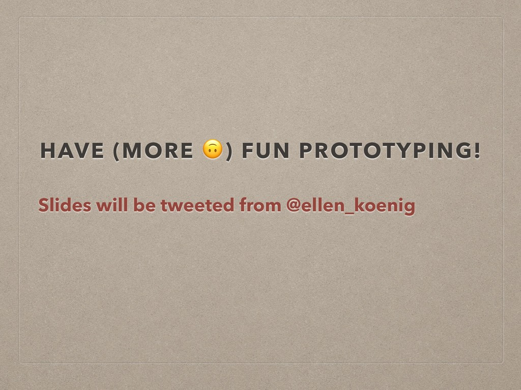 HAVE (MORE ) FUN PROTOTYPING! Slides will be tw...