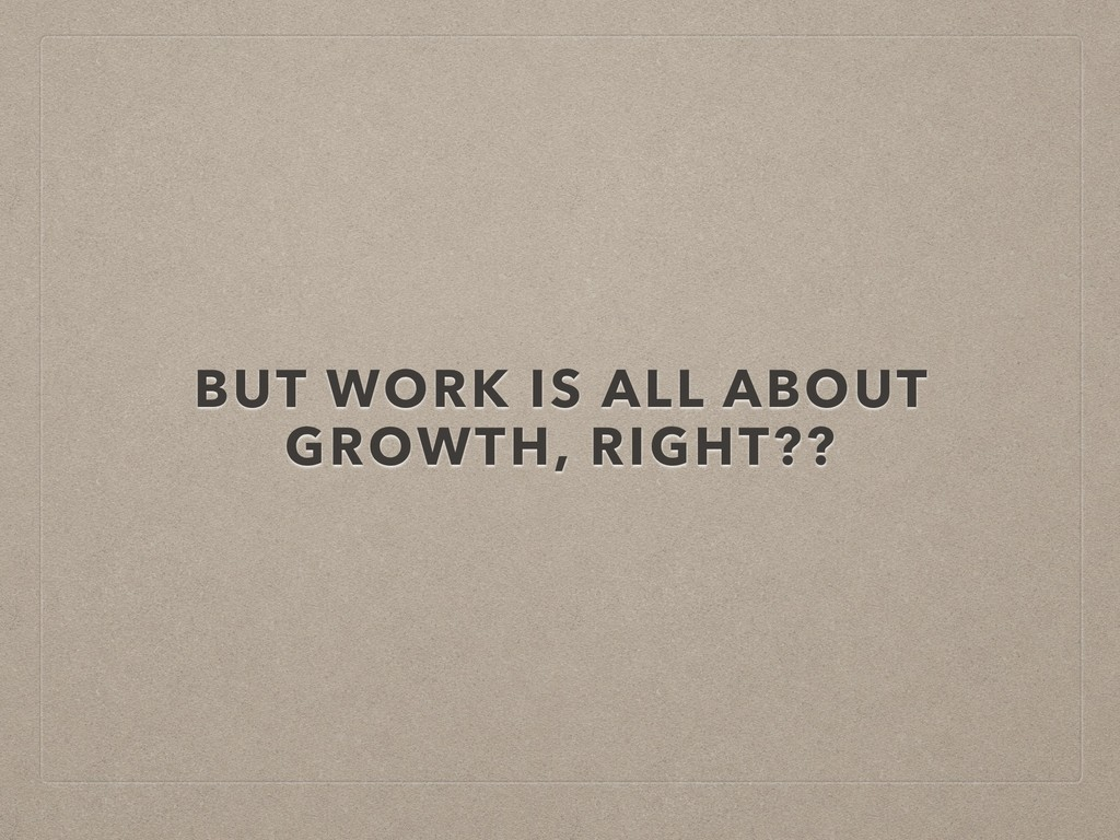 BUT WORK IS ALL ABOUT GROWTH, RIGHT??