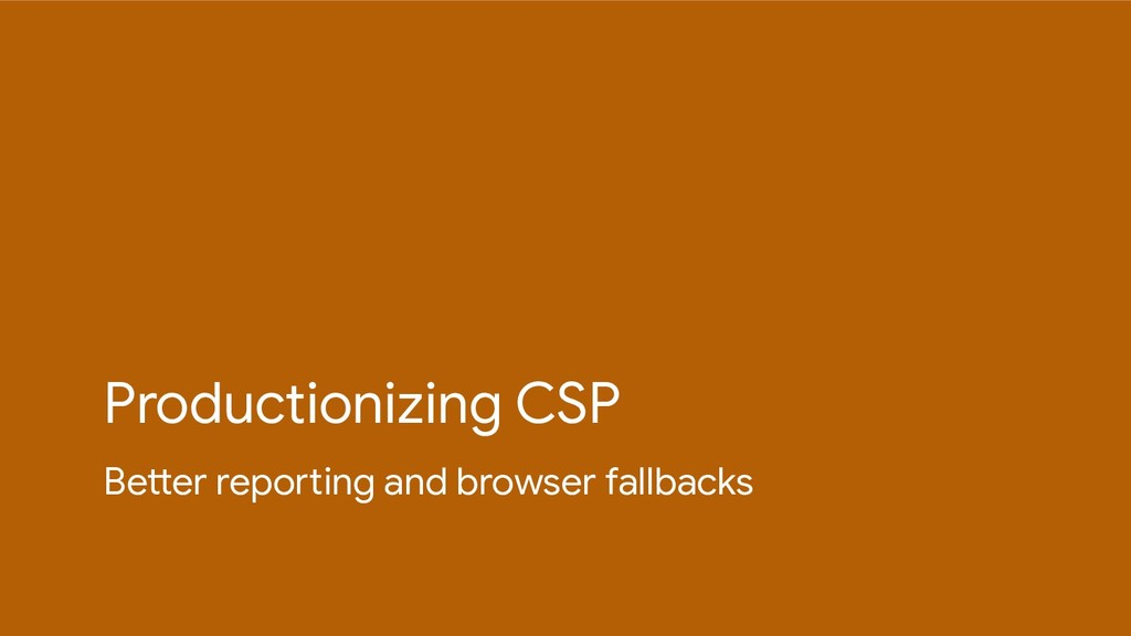 Productionizing CSP Better reporting and browse...