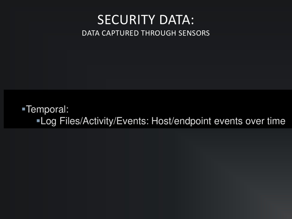 ▪Temporal: ▪Log Files/Activity/Events: Host/end...