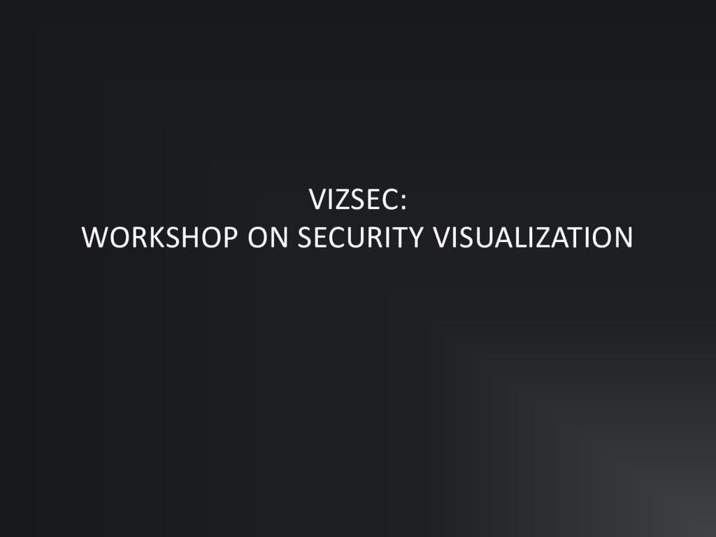 VIZSEC: WORKSHOP ON SECURITY VISUALIZATION