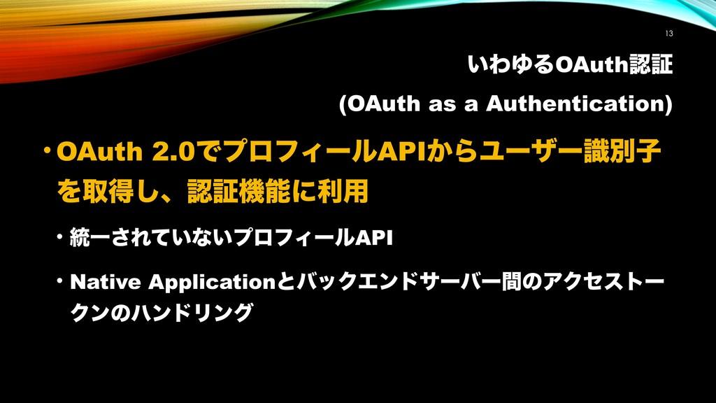 ͍ΘΏΔOAuthূ (OAuth as a Authentication) !13 • O...