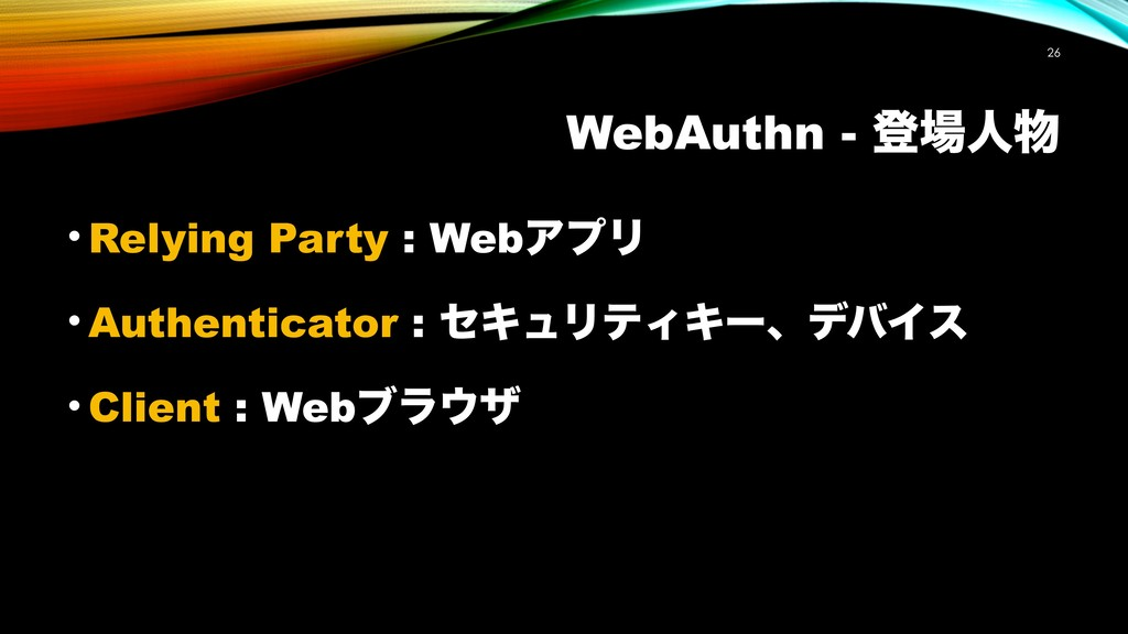 WebAuthn - ొ৔ਓ෺ !26 • Relying Party : WebΞϓϦ • ...