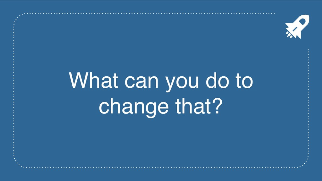 What can you do to change that?
