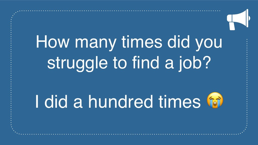 How many times did you struggle to find a job? ...