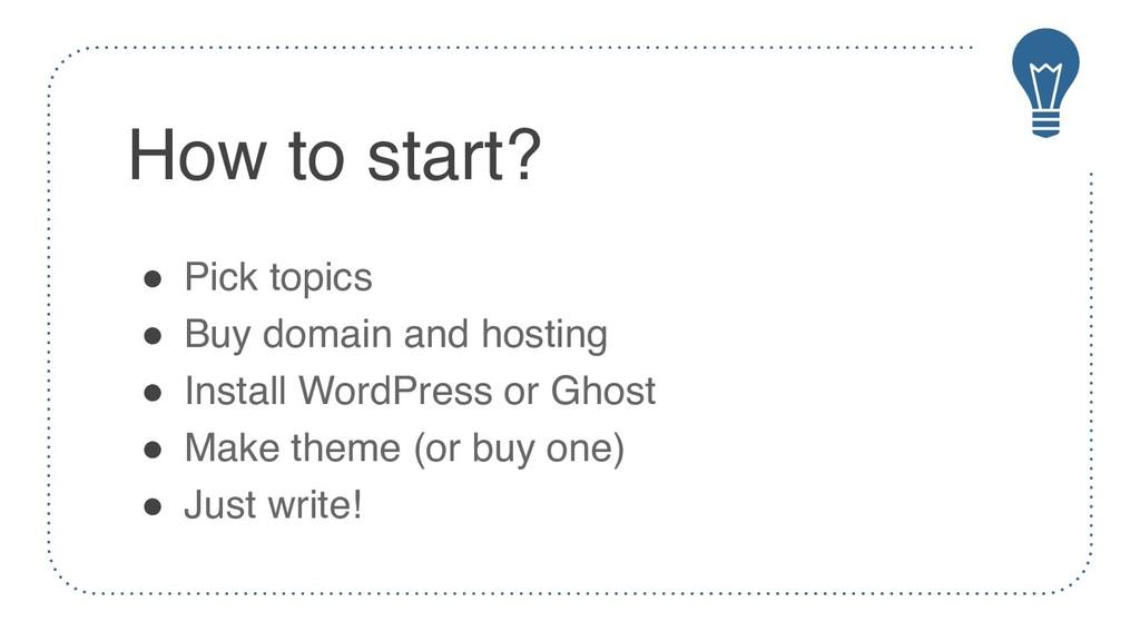 How to start? ! Pick topics ! Buy domain and ho...