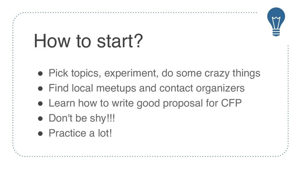 How to start? ! Pick topics, experiment, do som...