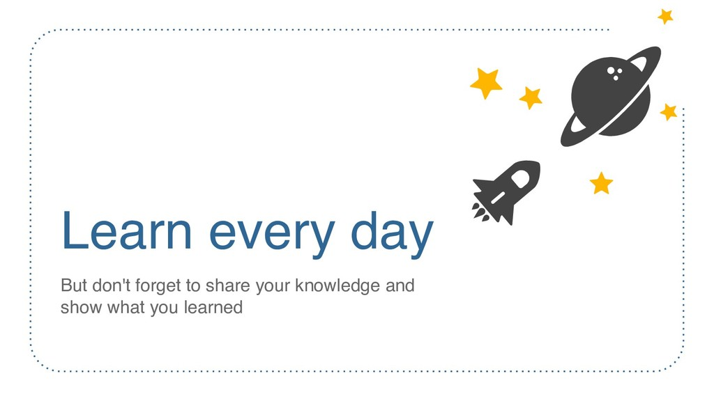 Learn every day But don't forget to share your ...