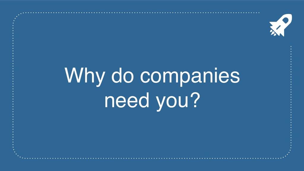 Why do companies need you?
