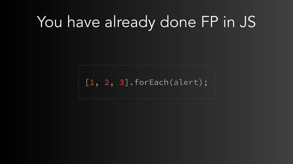 You have already done FP in JS  [1, 2, 3].forE...