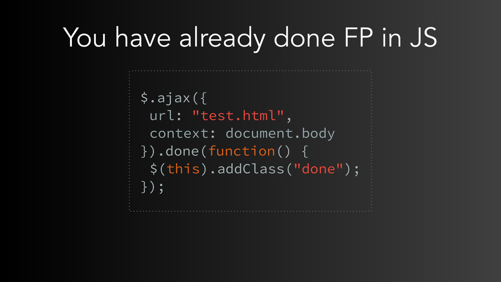 You have already done FP in JS  $.ajax({ url: ...