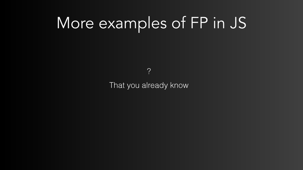 More examples of FP in JS That you already know...