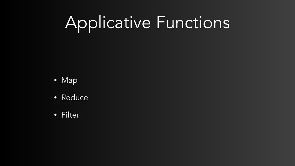 Applicative Functions • Map • Reduce • Filter