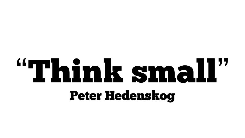"""Think small"" Peter Hedenskog"
