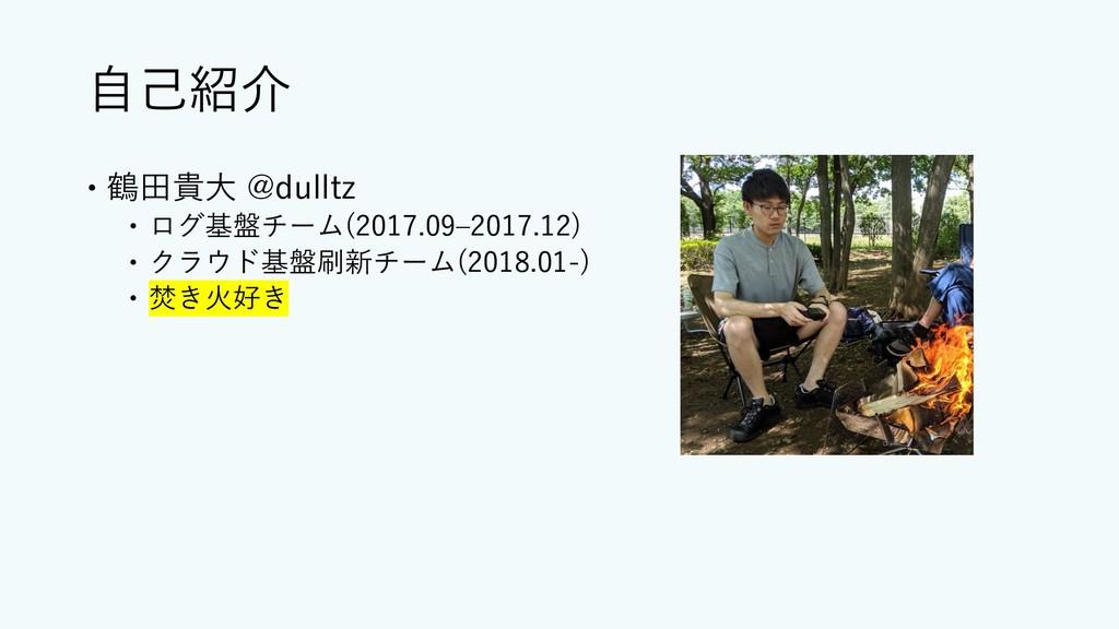 ⾃⼰紹介 – 鶴⽥貴⼤ @dulltz – ログ基盤チーム(2017.09‒2017.12) ...