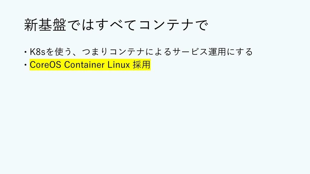 新基盤ではすべてコンテナで – K8sを使う、つまりコンテナによるサービス運⽤にする – Co...