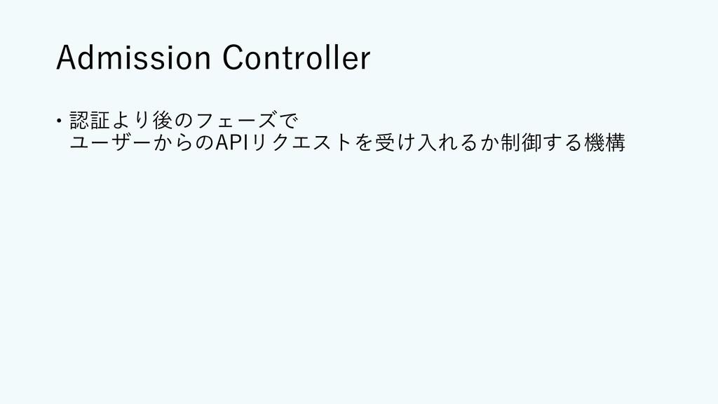 Admission Controller – 認証より後のフェーズで ユーザーからのAPIリク...