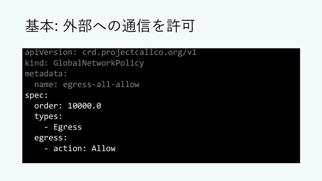 基本: 外部への通信を許可 apiVersion: crd.projectcalico.org...