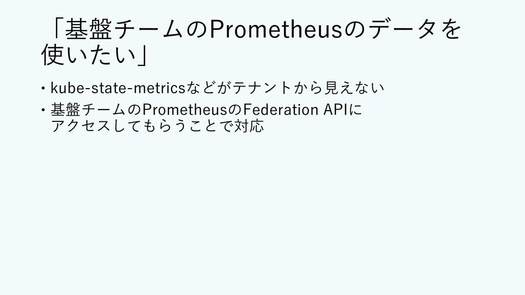「基盤チームのPrometheusのデータを 使いたい」 – kube-state-metri...