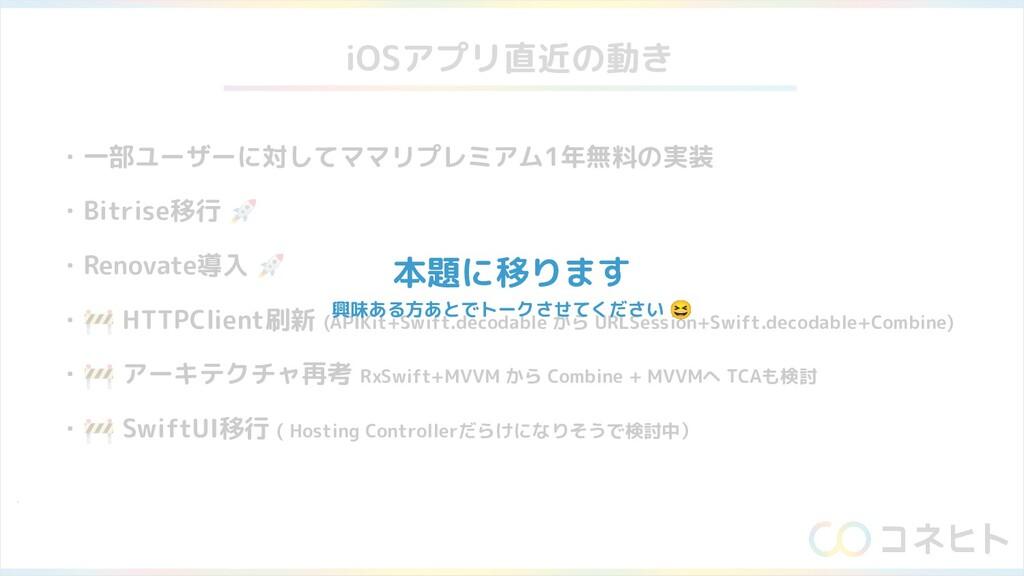 iOSアプリ直近の動き ・一部ユーザーに対してママリプレミアム1年無料の実装 ・Bitrise...