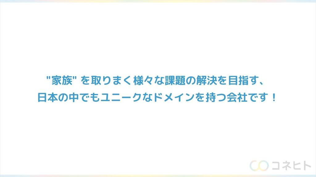 """""""家族"""" を取りまく様々な課題の解決を目指す、 日本の中でもユニークなドメインを持つ会社です!"""