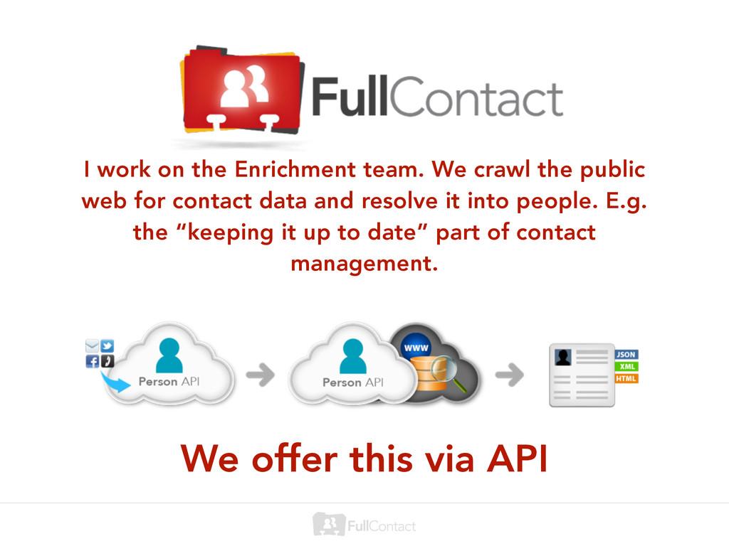 I work on the Enrichment team. We crawl the pub...