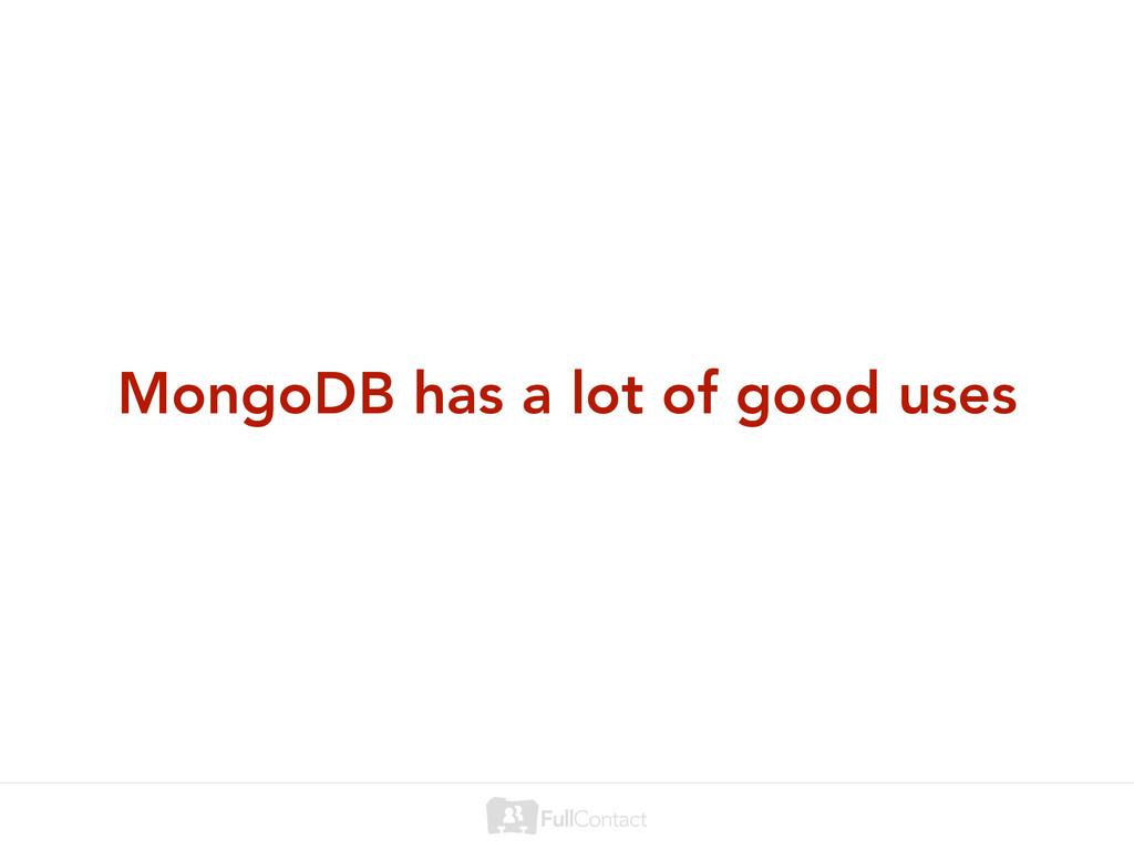 MongoDB has a lot of good uses