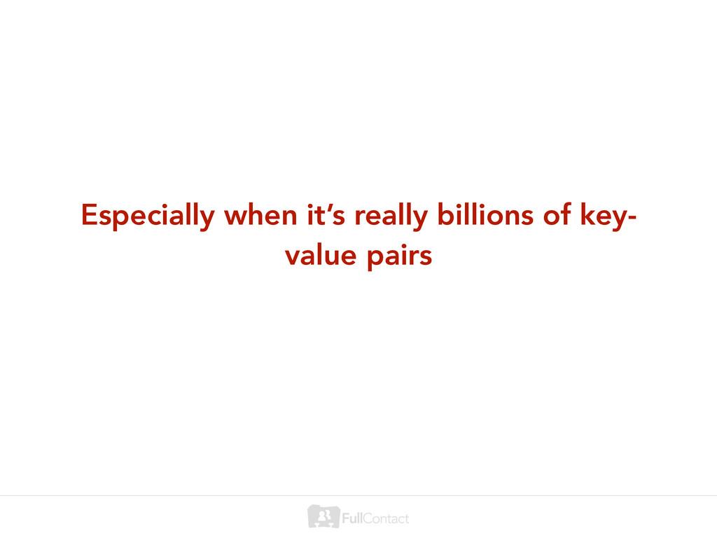 Especially when it's really billions of key- va...