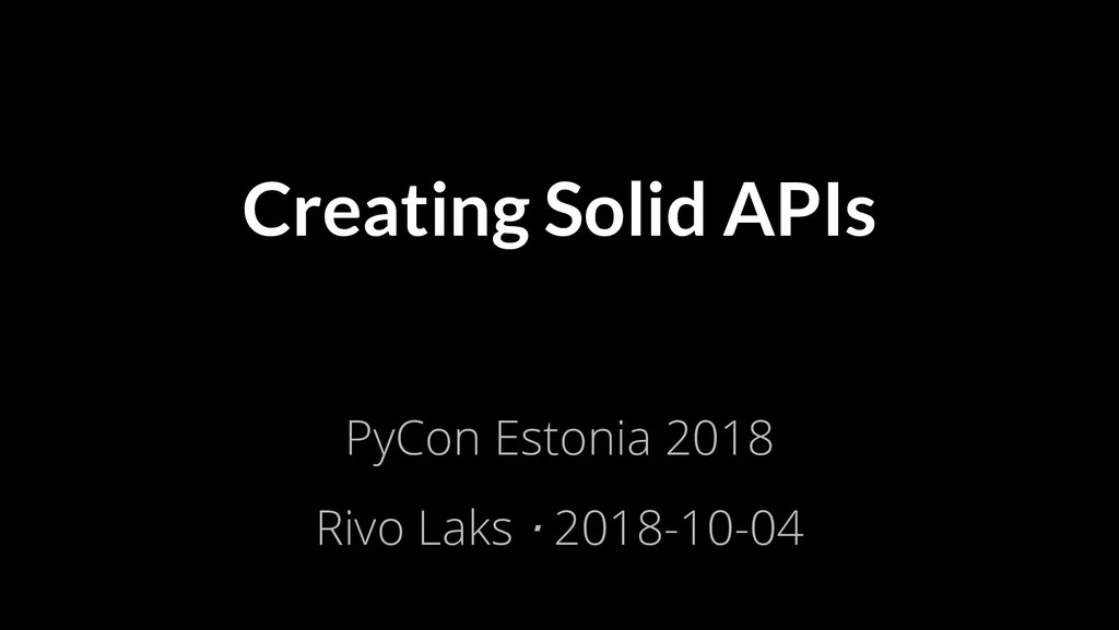 Creating Solid APIs PyCon Estonia 2018 Rivo Lak...