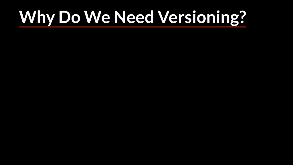 Why Do We Need Versioning?
