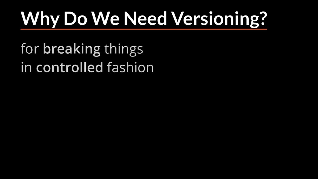 Why Do We Need Versioning? for breaking things ...