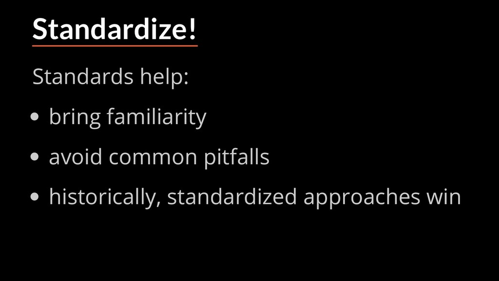 Standardize! Standards help: bring familiarity ...