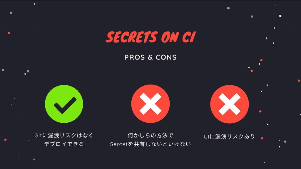 SECRETS ON CI PROS & CONS 何かしらの⽅法で Sercet を共有しな...