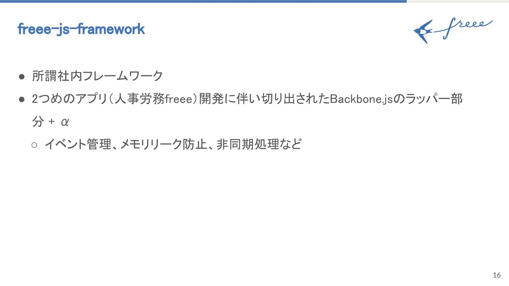 16 freee-js-framework ● 所謂社内フレームワーク ● 2つめのアプリ(人...
