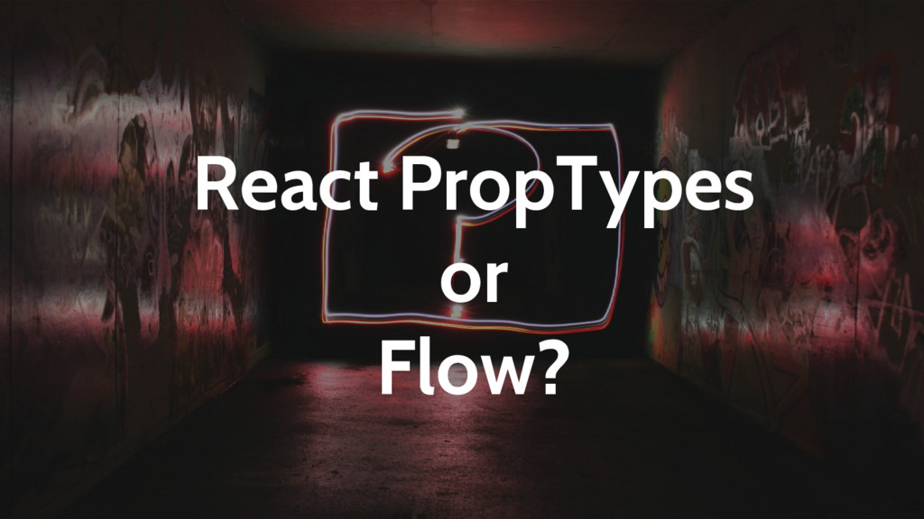 React PropTypes or Flow?