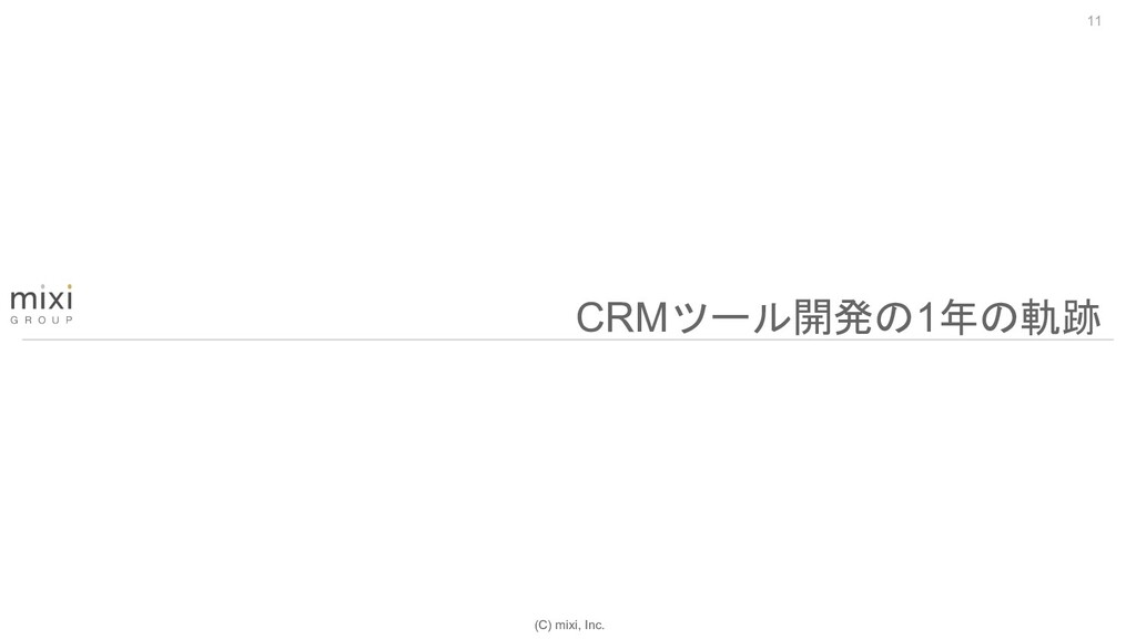 (C) mixi, Inc. 11 CRMツール開発の1年の軌跡