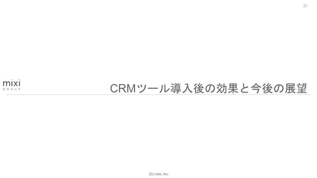 (C) mixi, Inc. 21 CRMツール導入後の効果と今後の展望