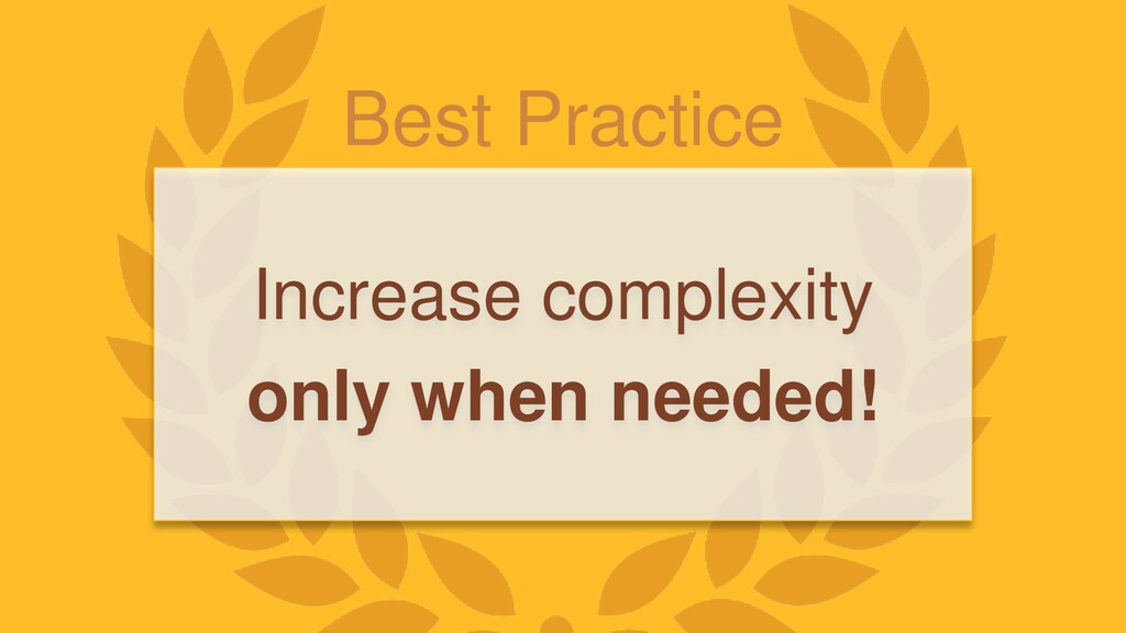 Best Practice Increase complexity only when nee...