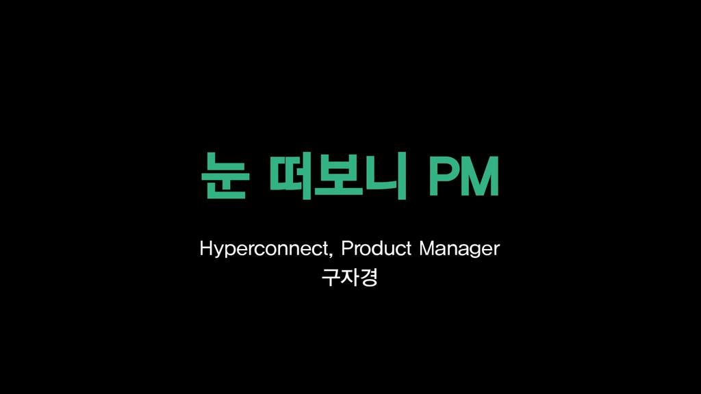 눈 떠보니 PM Hyperconnect, Product Manager 구자경