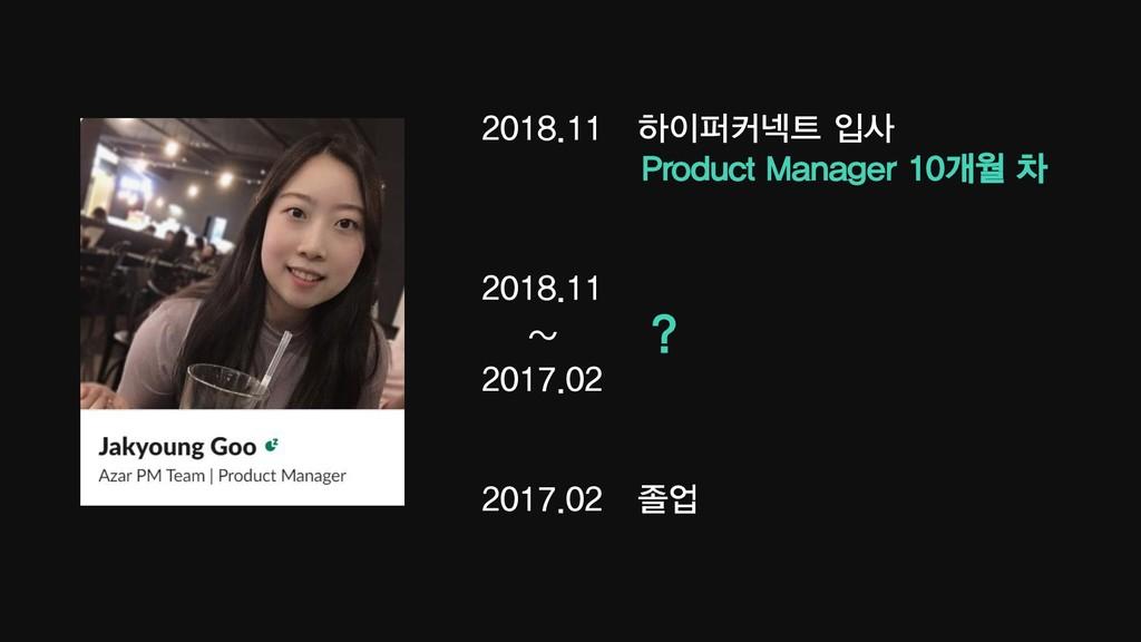2018.11 하이퍼커넥트 입사 Product Manager 10개월 차 2018.1...