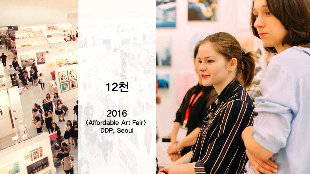 30만 2017 3억+ 2018 12천 2016 <Affordable Art Fair...